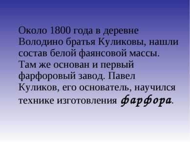 Около 1800 года в деревне Володино братья Куликовы, нашли состав белой фаянсо...