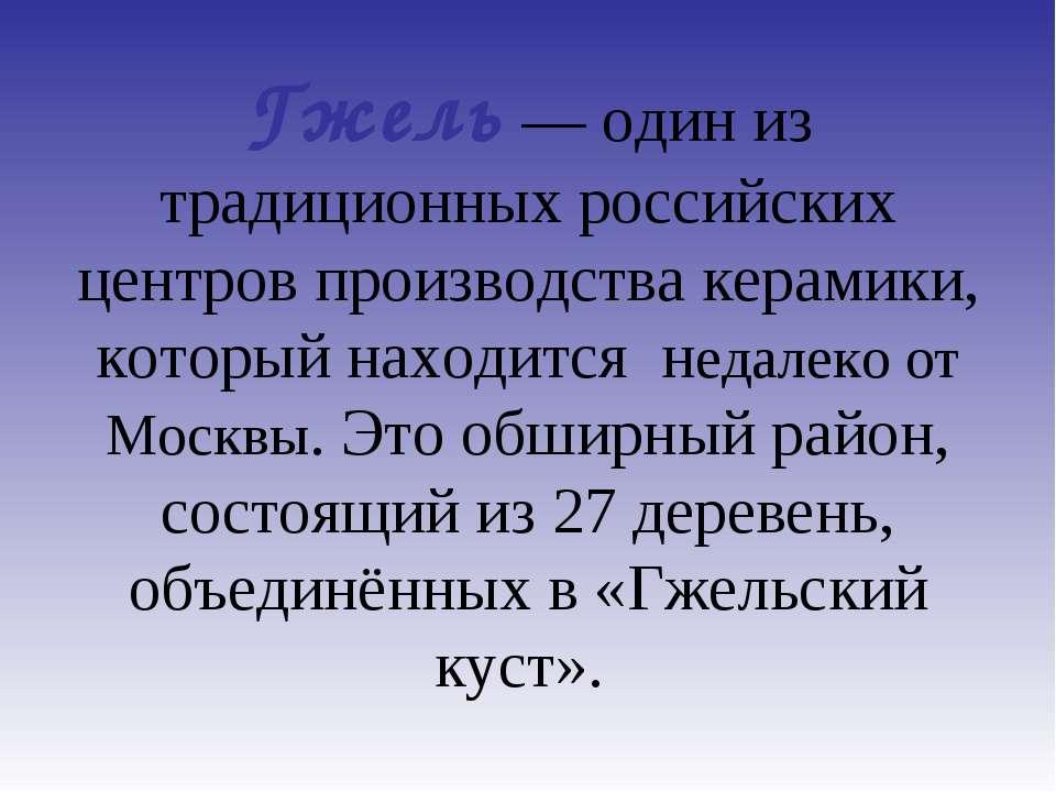 Гжель— один из традиционных российских центров производства керамики, которы...