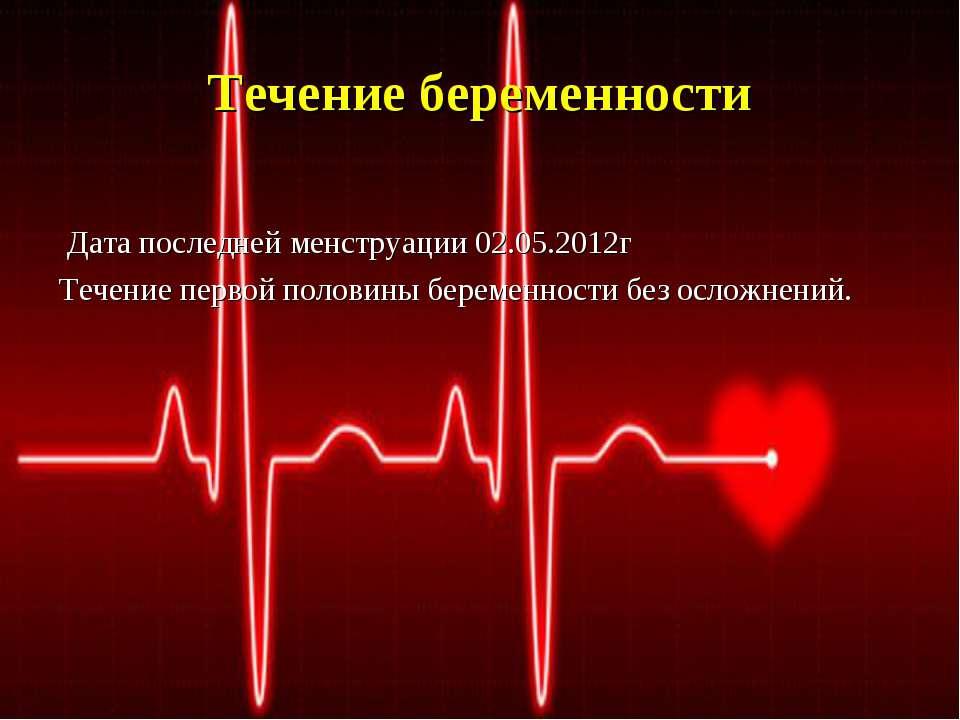 Течение беременности Дата последней менструации 02.05.2012г Течение первой по...