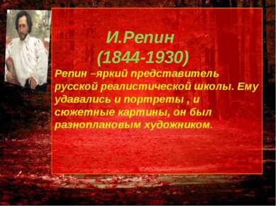 И.Репин (1844-1930) Репин –яркий представитель русской реалистической школы. ...