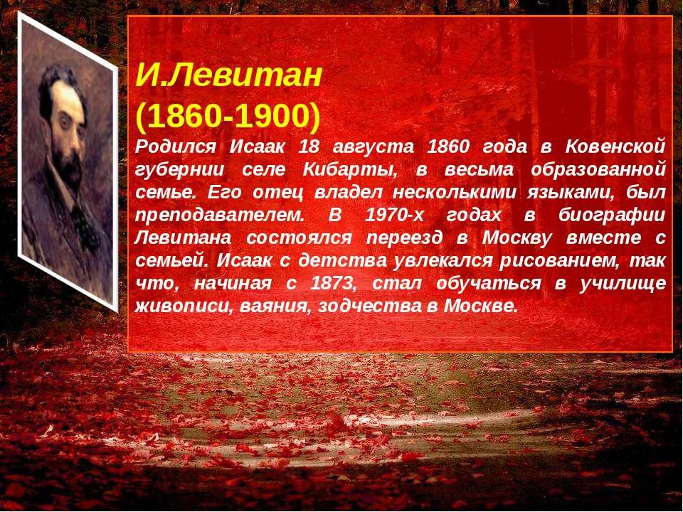 И.Левитан (1860-1900) Родился Исаак 18 августа 1860 года в Ковенской губернии...