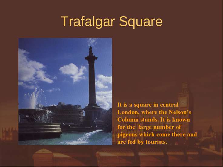 Trafalgar Square It is a square in central London, where the Nelson's Column ...