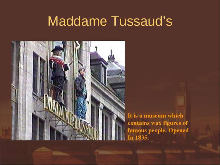 Maddame Tussaud's It is a museum which contains wax figures of famous people....