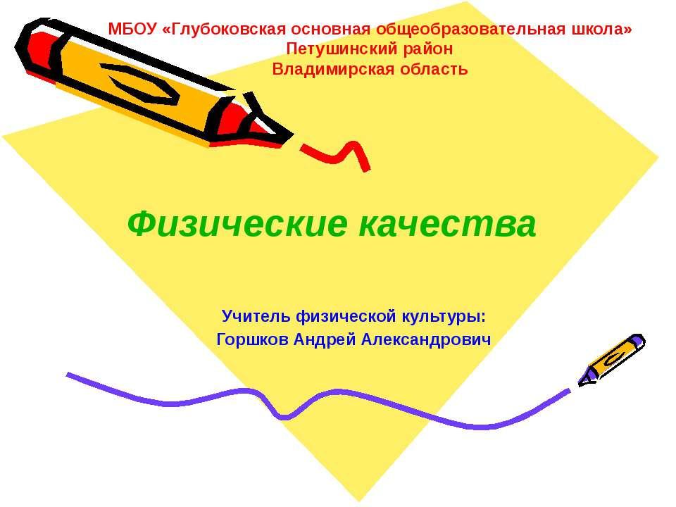 Учитель физической культуры: Горшков Андрей Александрович Физические качества...