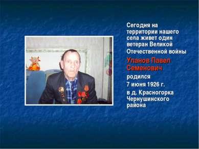 Сегодня на территории нашего села живет один ветеран Великой Отечественной во...
