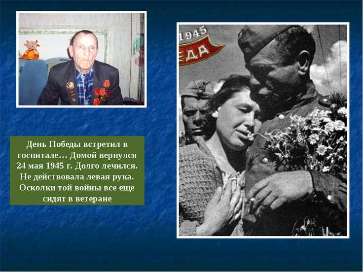День Победы встретил в госпитале… Домой вернулся 24 мая 1945 г. Долго лечился...