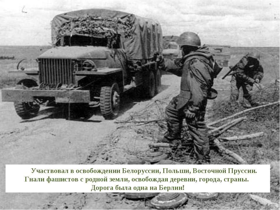 Участвовал в освобождении Белоруссии, Польши, Восточной Пруссии. Гнали фашист...