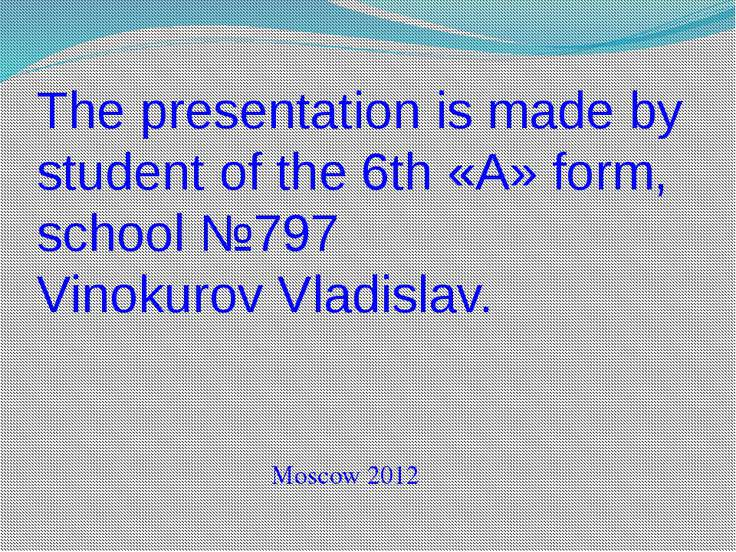 The presentation is made by student of the 6th «A» form, school №797 Vinokuro...