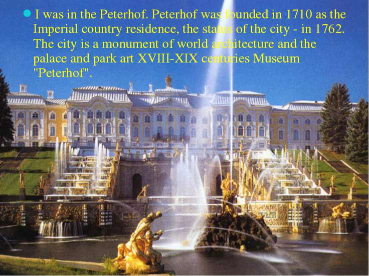 I was in the Peterhof. Peterhof was founded in 1710 as the Imperial country r...
