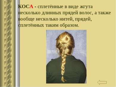 КОСА - сплетённые в виде жгута несколько длинных прядей волос, а также вообще...