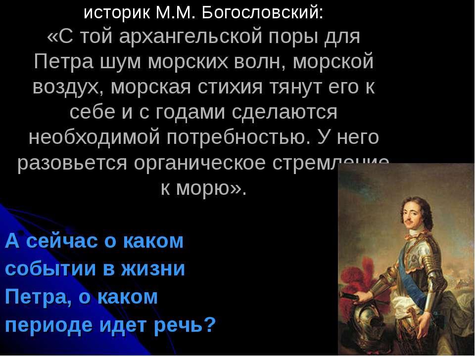 историк М.М. Богословский: «С той архангельской поры для Петра шум морских во...