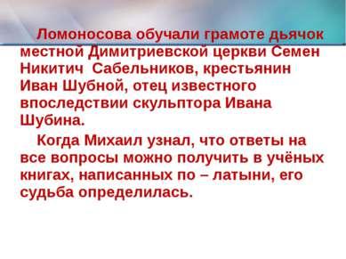 Ломоносова обучали грамоте дьячок местной Димитриевской церкви Семен Никитич ...