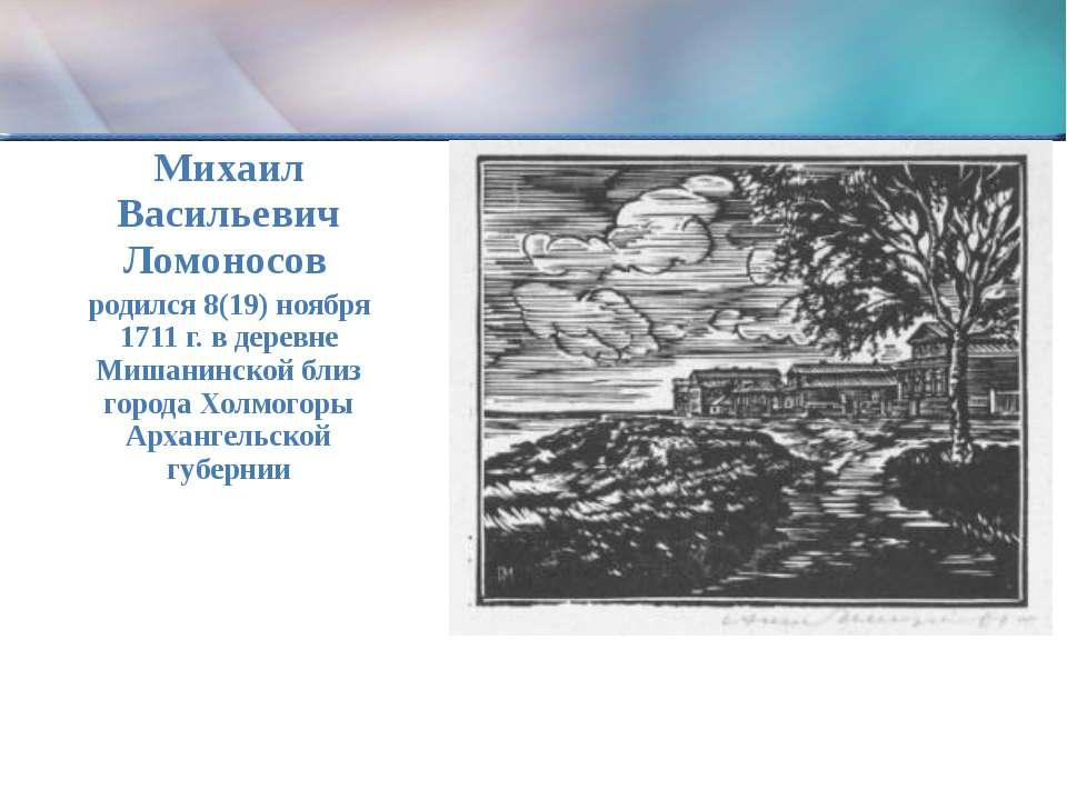 Михаил Васильевич Ломоносов родился 8(19) ноября 1711 г. в деревне Мишанинско...