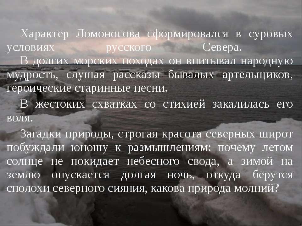 Характер Ломоносова сформировался в суровых условиях русского Севера. В долги...