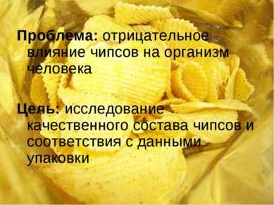 Проблема: отрицательное влияние чипсов на организм человека Цель: исследовани...