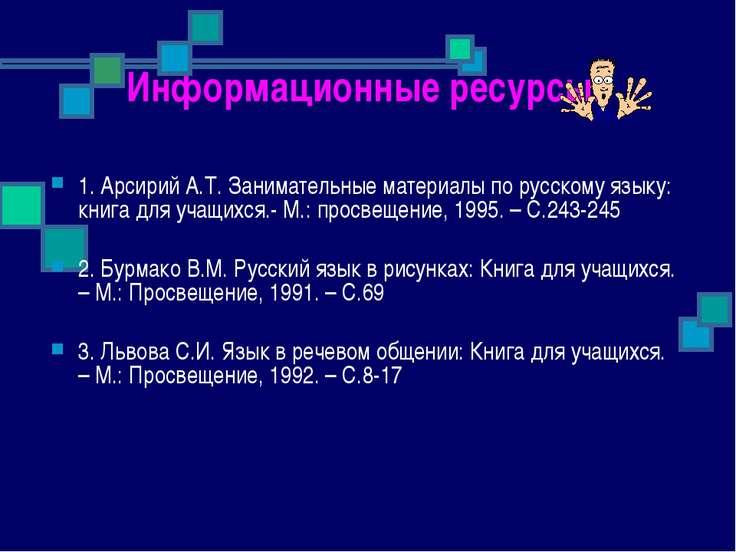 Информационные ресурсы: 1. Арсирий А.Т. Занимательные материалы по русскому я...
