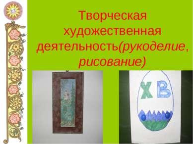 Творческая художественная деятельность(рукоделие, рисование)