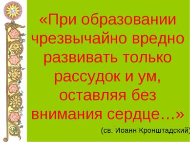 «При образовании чрезвычайно вредно развивать только рассудок и ум, оставляя ...