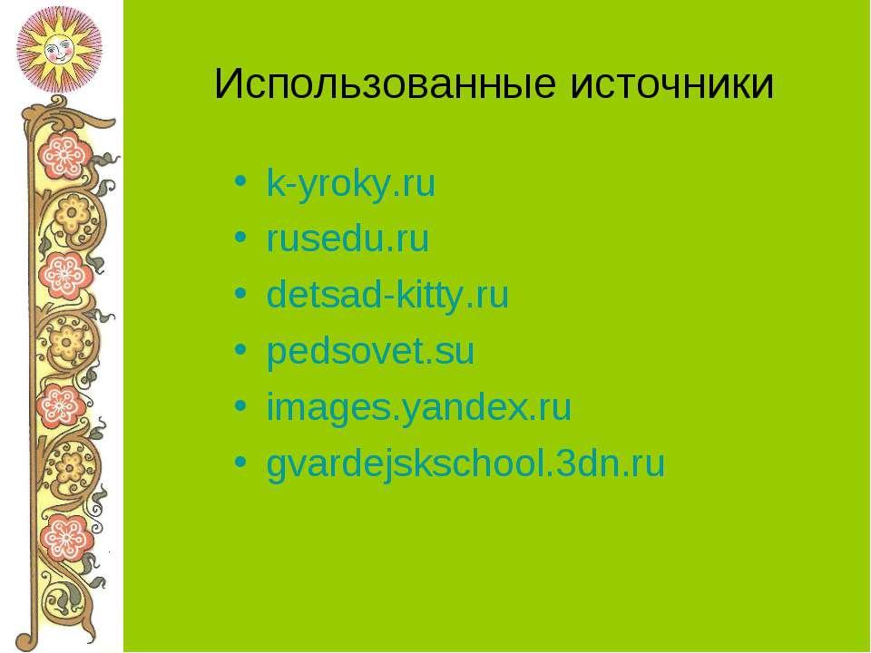 Использованные источники k-yroky.ru rusedu.ru detsad-kitty.ru pedsovet.su ima...