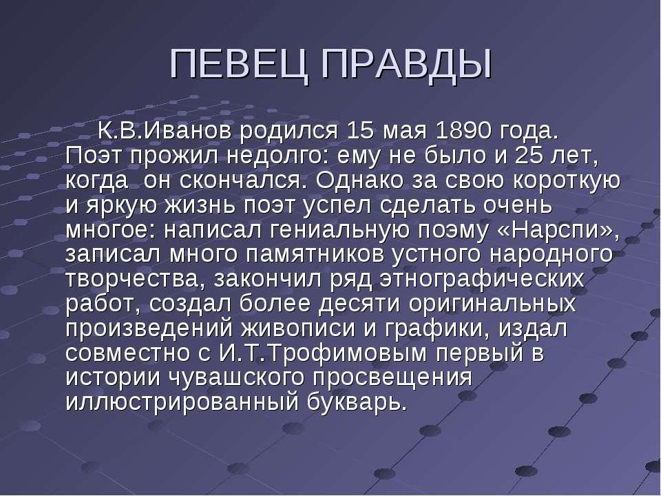 ПЕВЕЦ ПРАВДЫ К.В.Иванов родился 15 мая 1890 года. Поэт прожил недолго: ему не...