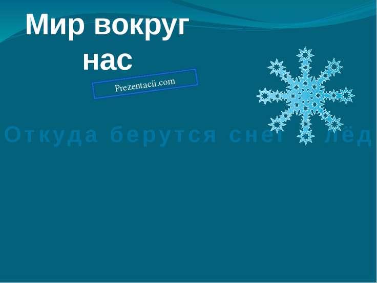 Мир вокруг нас Откуда берутся снег и лёд Prezentacii.com