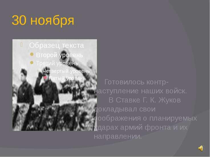 30 ноября Готовилось контр-наступление наших войск. В Ставке Г. К. Жуков докл...