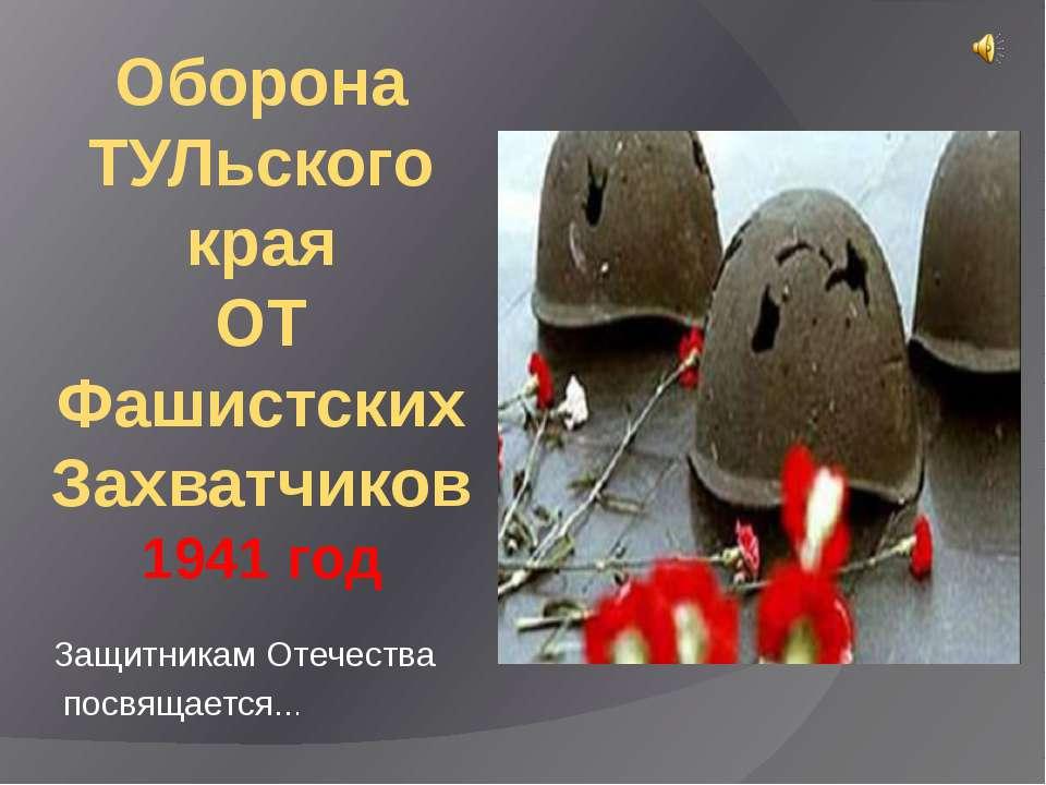Оборона ТУЛьского края ОТ Фашистских Захватчиков 1941 год Защитникам Отечеств...