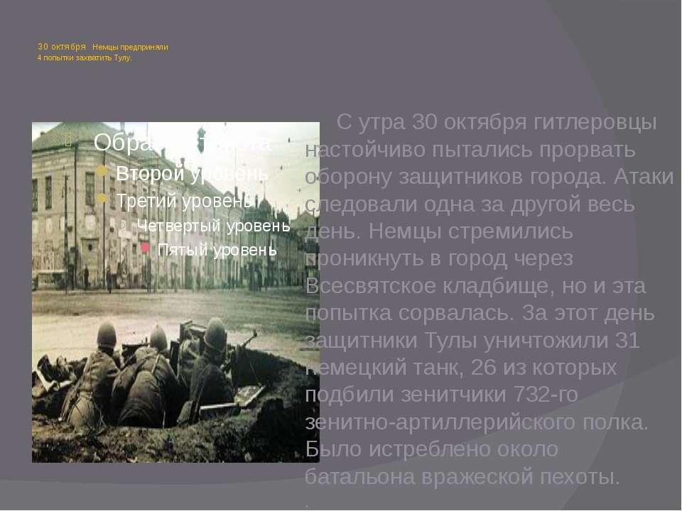 30 октября Немцы предприняли 4 попытки захватить Тулу. С утра 30 октября гитл...