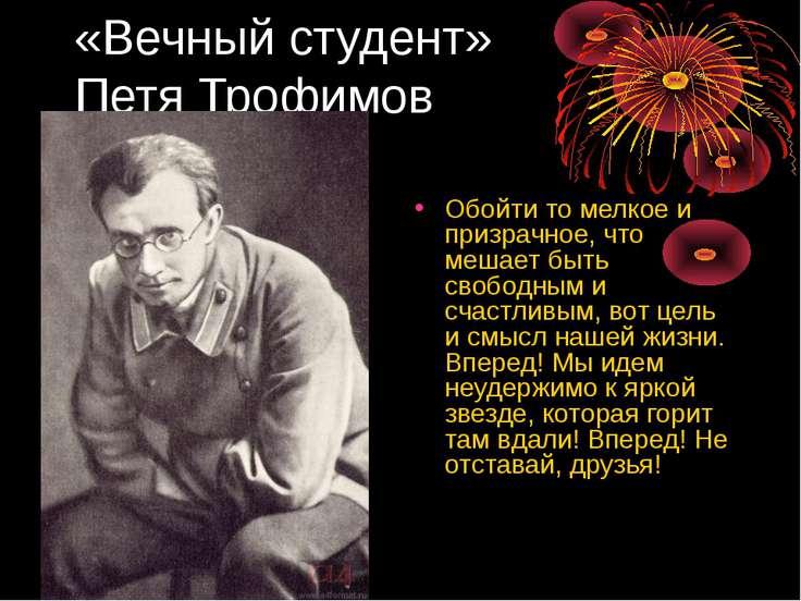 «Вечный студент» Петя Трофимов Обойти то мелкое и призрачное, что мешает быть...