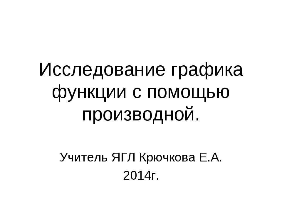 Исследование графика функции с помощью производной. Учитель ЯГЛ Крючкова Е.А....