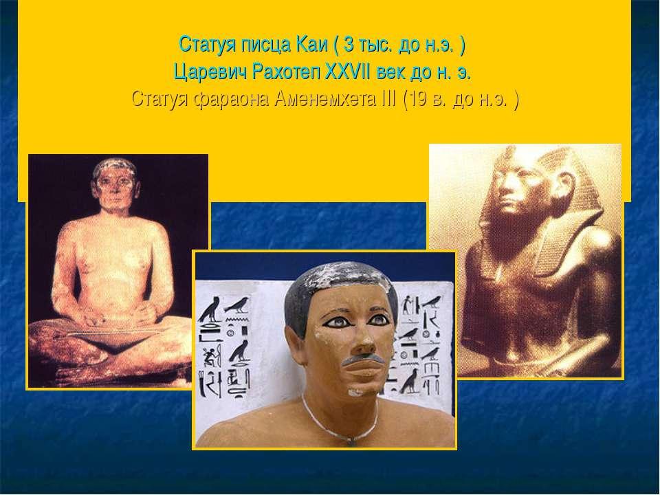 Статуя писца Каи ( 3 тыс. до н.э. ) Царевич Рахотеп XXVII век до н.э. Статуя...