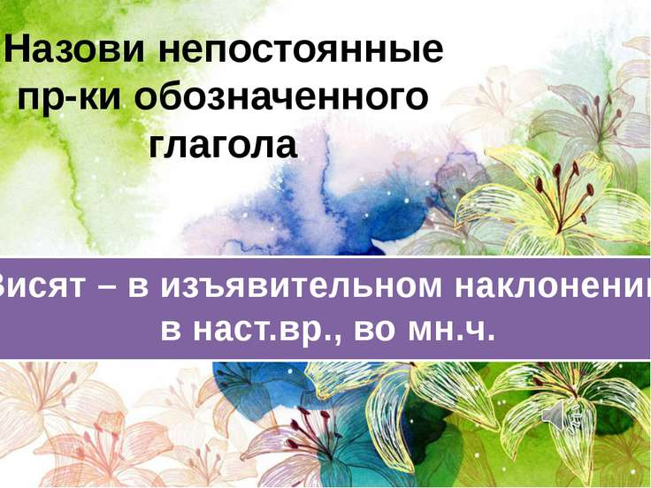 Назови непостоянные пр-ки обозначенного глагола Висят – в изъявительном накло...