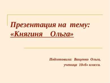 Презентация на тему: «Княгиня Ольга» Подготовила: Ващенко Ольга, ученица 10«б...