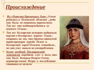 Происхождение Из «Повести Временных Лет»: Ольга родилась в Псковской области ...