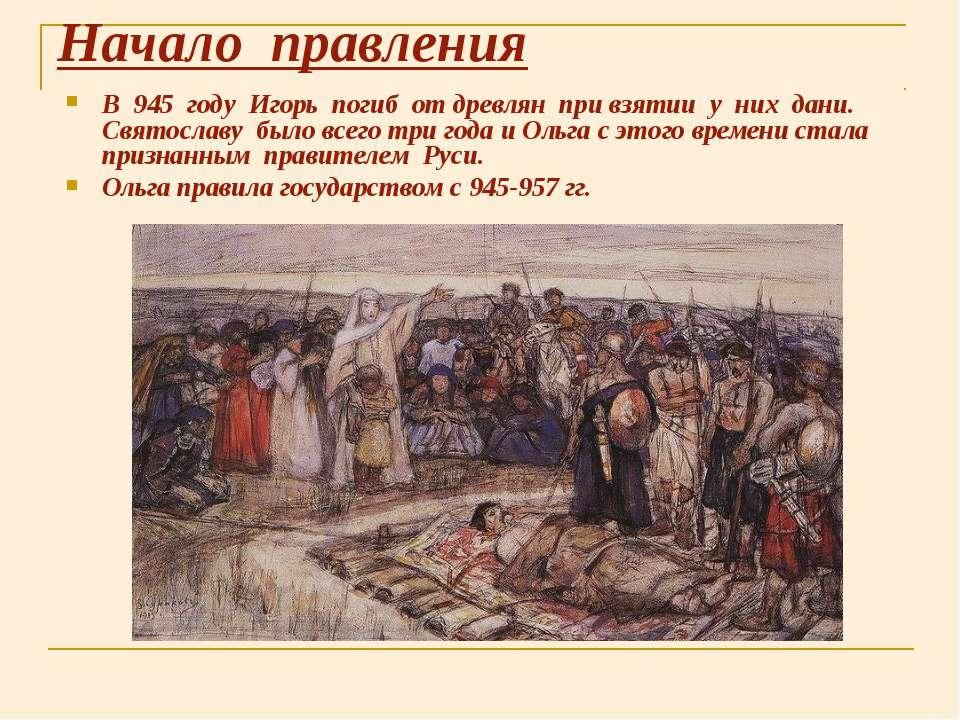 Начало правления В 945 году Игорь погиб от древлян при взятии у них дани. Свя...