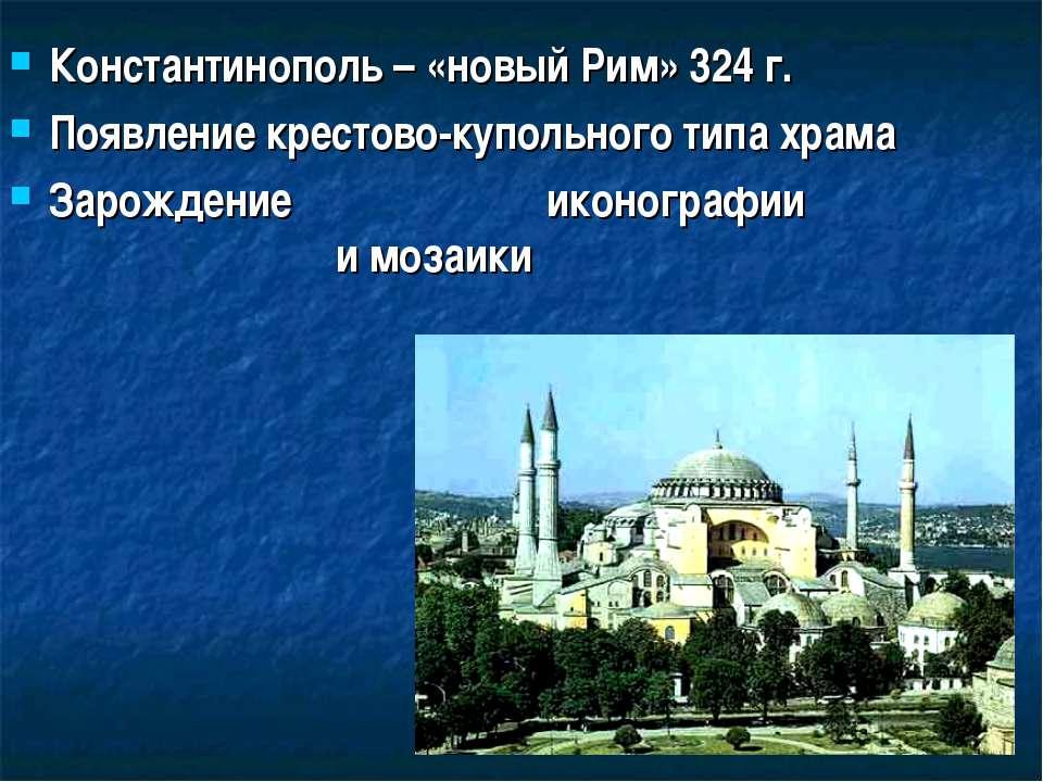 Константинополь – «новый Рим» 324 г. Появление крестово-купольного типа храма...
