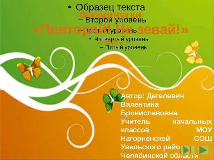 Физминутки «Повторяй! Не зевай!» 1 часть Автор: Дегелевич Валентина Бронислав...