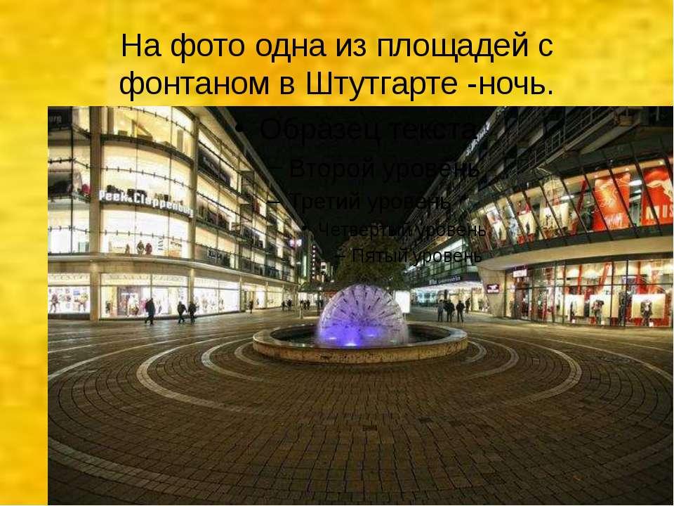 На фото одна из площадей с фонтаном в Штутгарте -ночь.