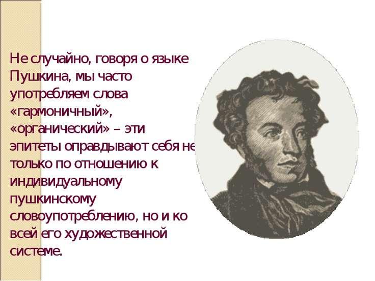 Не случайно, говоря о языке Пушкина, мы часто употребляем слова «гармоничный»...