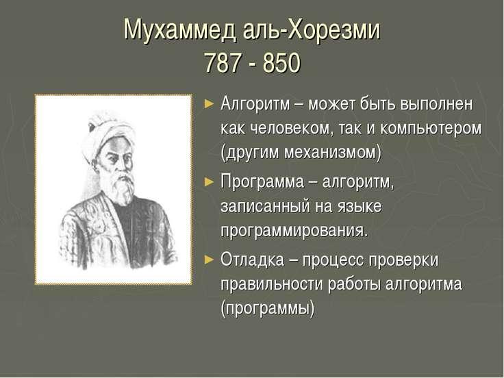 Мухаммед аль-Хорезми 787 - 850 Алгоритм – может быть выполнен как человеком, ...