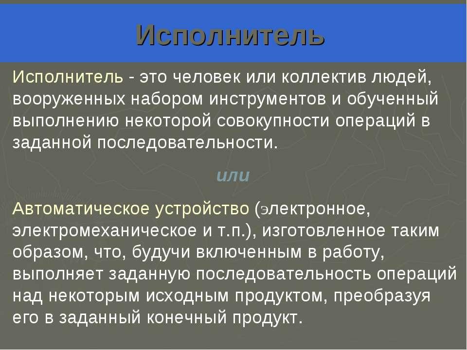 Исполнитель Исполнитель - это человек или коллектив людей, вооруженных наборо...