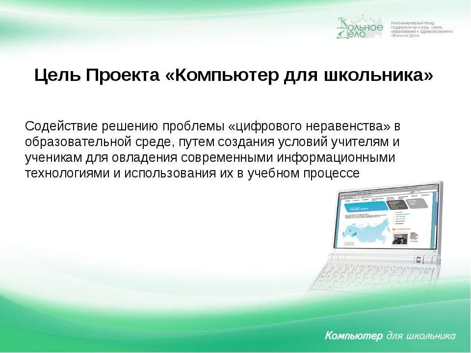 Цель Проекта «Компьютер для школьника» Содействие решению проблемы «цифрового...