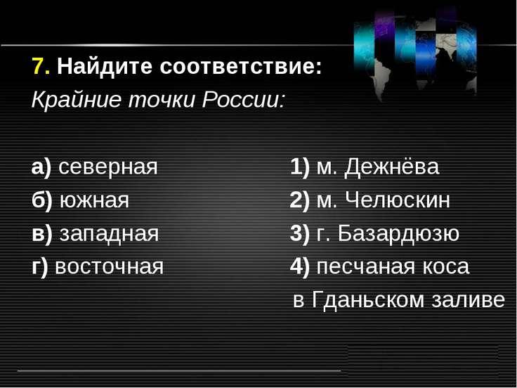 7. Найдите соответствие: Крайние точки России: а) северная 1) м. Дежнёва б) ю...