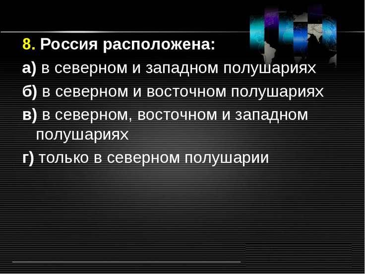 8. Россия расположена: а) в северном и западном полушариях б) в северном и во...