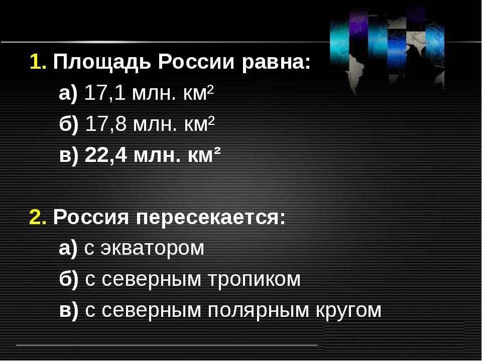 1. Площадь России равна: а) 17,1 млн. км² б) 17,8 млн. км² в) 22,4 млн. км² 2...
