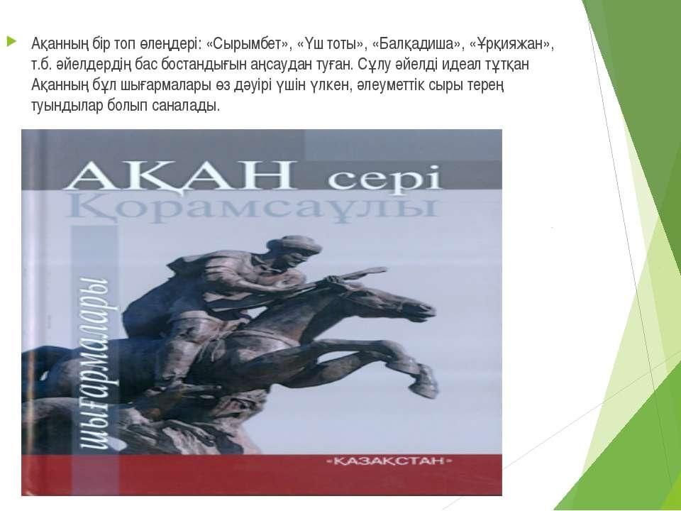 Ақанның бір топ өлеңдері: «Сырымбет», «Үш тоты», «Балқадиша», «Ұрқияжан», т.б...