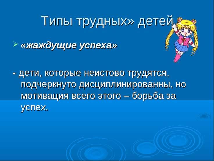 Типы трудных» детей «жаждущие успеха» - дети, которые неистово трудятся, подч...