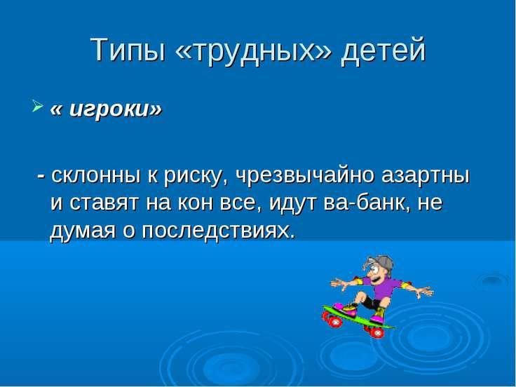 Типы «трудных» детей « игроки» - склонны к риску, чрезвычайно азартны и ставя...
