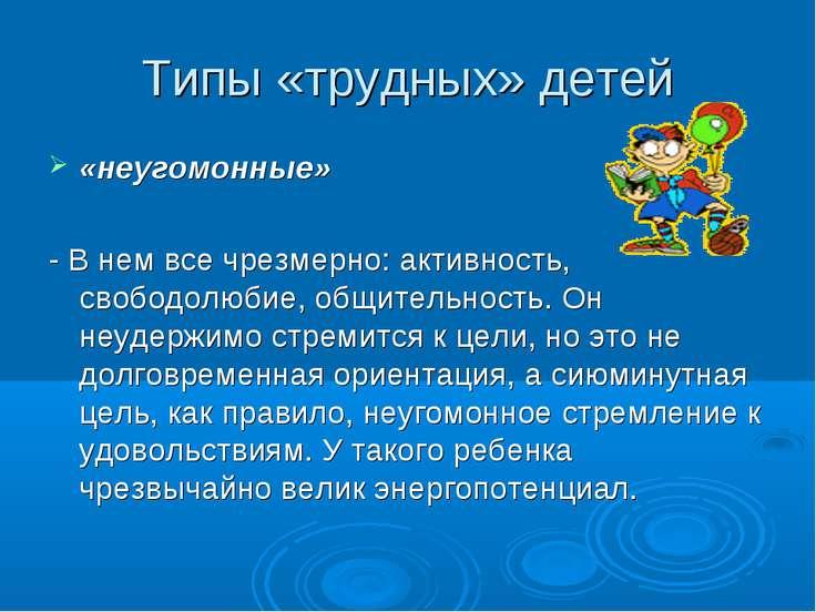 Типы «трудных» детей «неугомонные» - В нем все чрезмерно: активность, свободо...