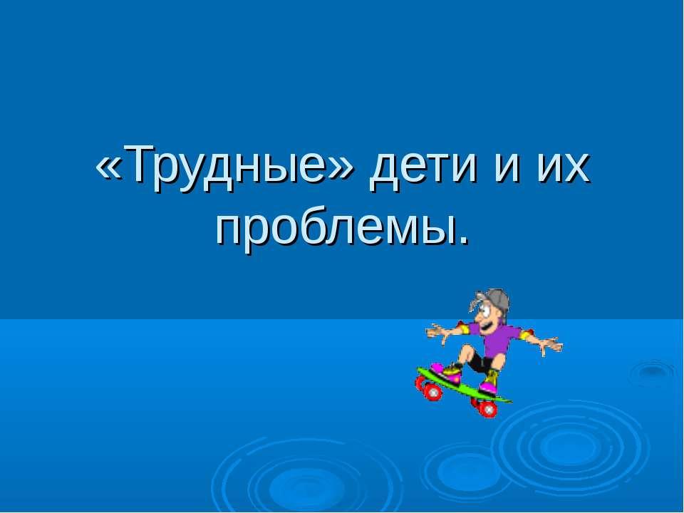 «Трудные» дети и их проблемы.